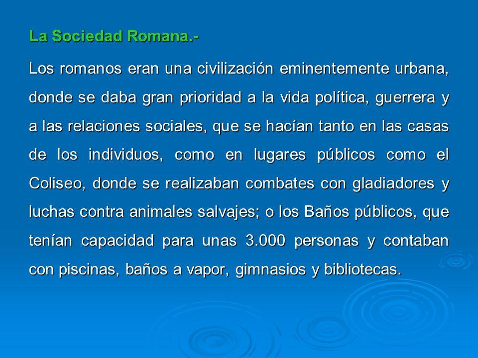 La Sociedad Romana.- Los romanos eran una civilización eminentemente urbana, donde se daba gran prioridad a la vida política, guerrera y a las relacio