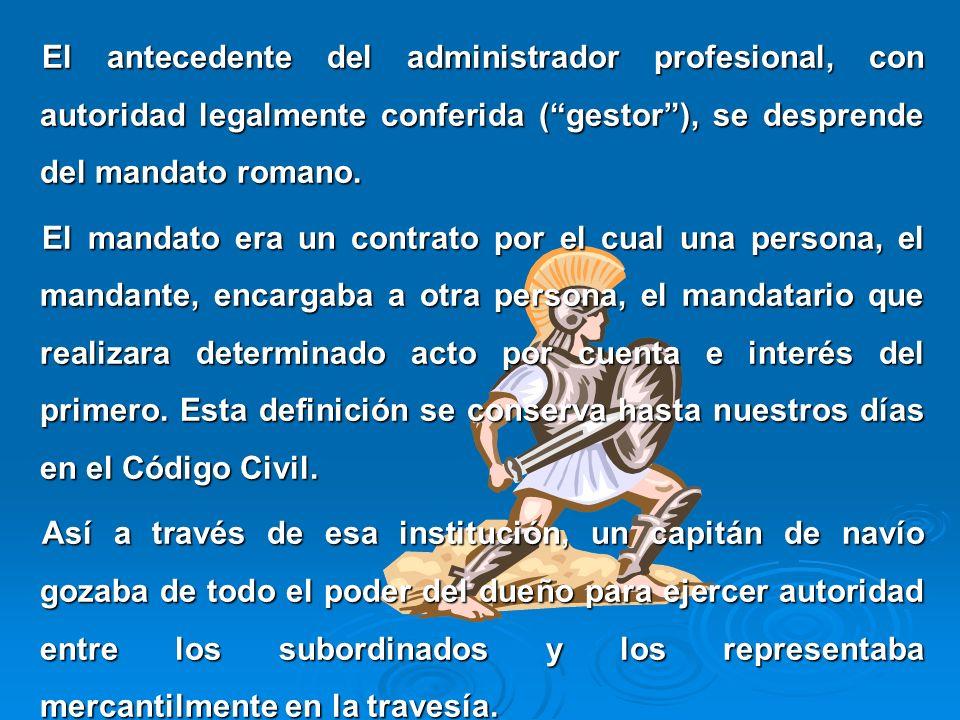 El antecedente del administrador profesional, con autoridad legalmente conferida (gestor), se desprende del mandato romano. El mandato era un contrato