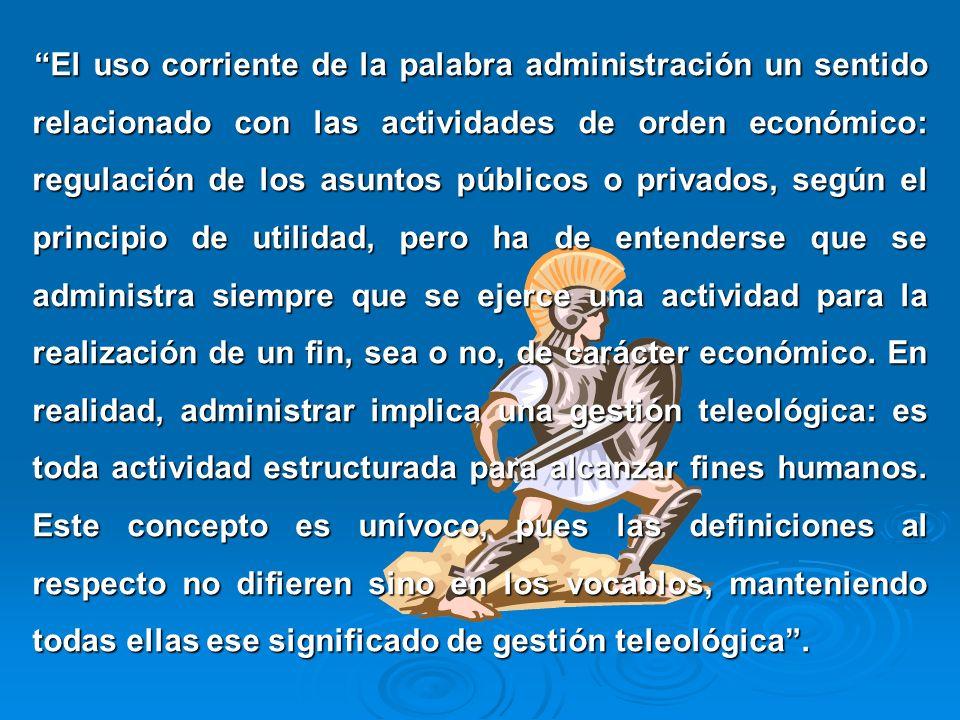 El uso corriente de la palabra administración un sentido relacionado con las actividades de orden económico: regulación de los asuntos públicos o priv