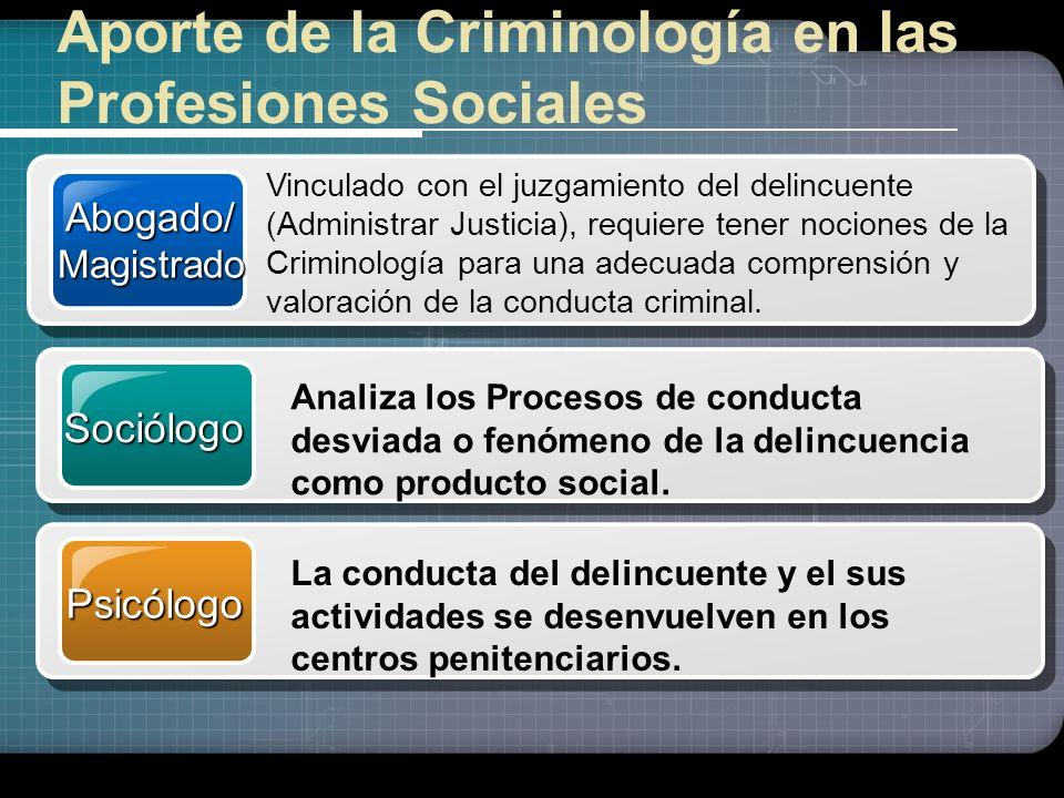 Aporte de la Criminología en las Profesiones Sociales Abogado/Magistrado Vinculado con el juzgamiento del delincuente (Administrar Justicia), requiere tener nociones de la Criminología para una adecuada comprensión y valoración de la conducta criminal.