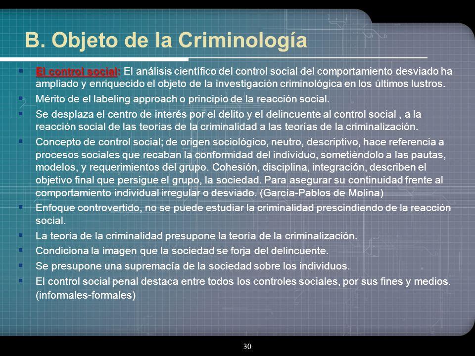 29 B. Objeto de la Criminología El delincuente: El delincuente: En la Criminología Tradicional (de origen positivista) el máximo protagonista fue el d