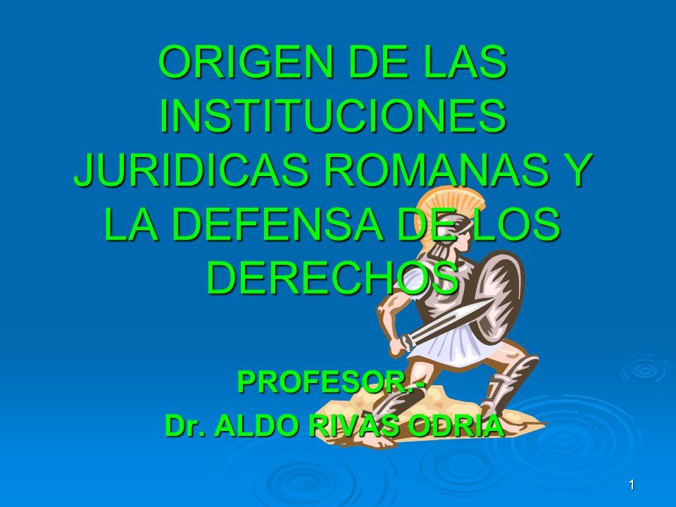 ORIGEN DE LAS INSTITUCIONES JURIDICAS ROMANAS Y LA DEFENSA DE LOS DERECHOS PROFESOR.- Dr. ALDO RIVAS ODRIA Dr. ALDO RIVAS ODRIA 1