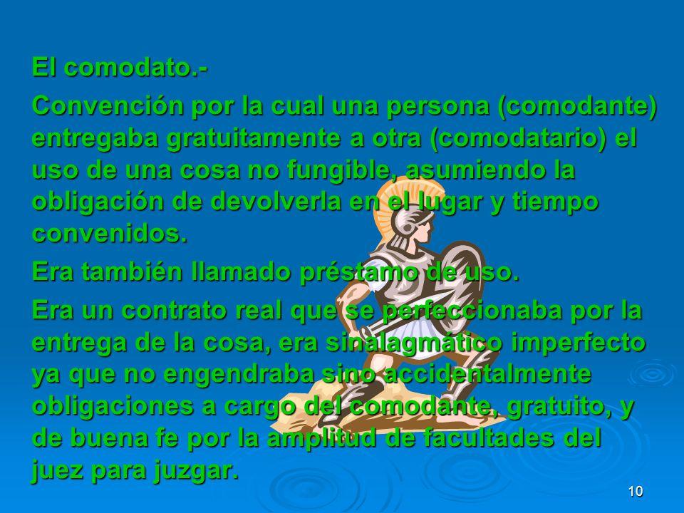 El comodato.- Convención por la cual una persona (comodante) entregaba gratuitamente a otra (comodatario) el uso de una cosa no fungible, asumiendo la