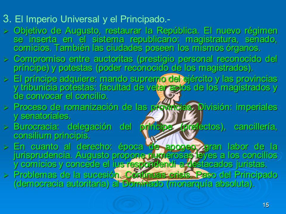 3. El Imperio Universal y el Principado.- Objetivo de Augusto, restaurar la República. El nuevo régimen se inserta en el sistema republicano: magistra