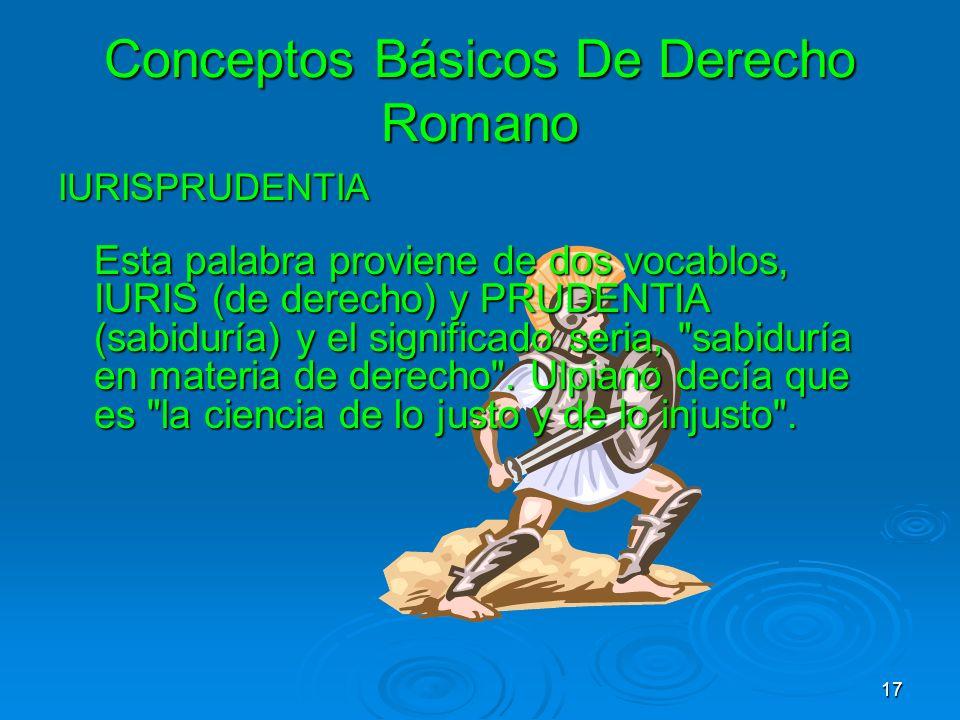 Conceptos Básicos De Derecho Romano IURISPRUDENTIA Esta palabra proviene de dos vocablos, IURIS (de derecho) y PRUDENTIA (sabiduría) y el significado