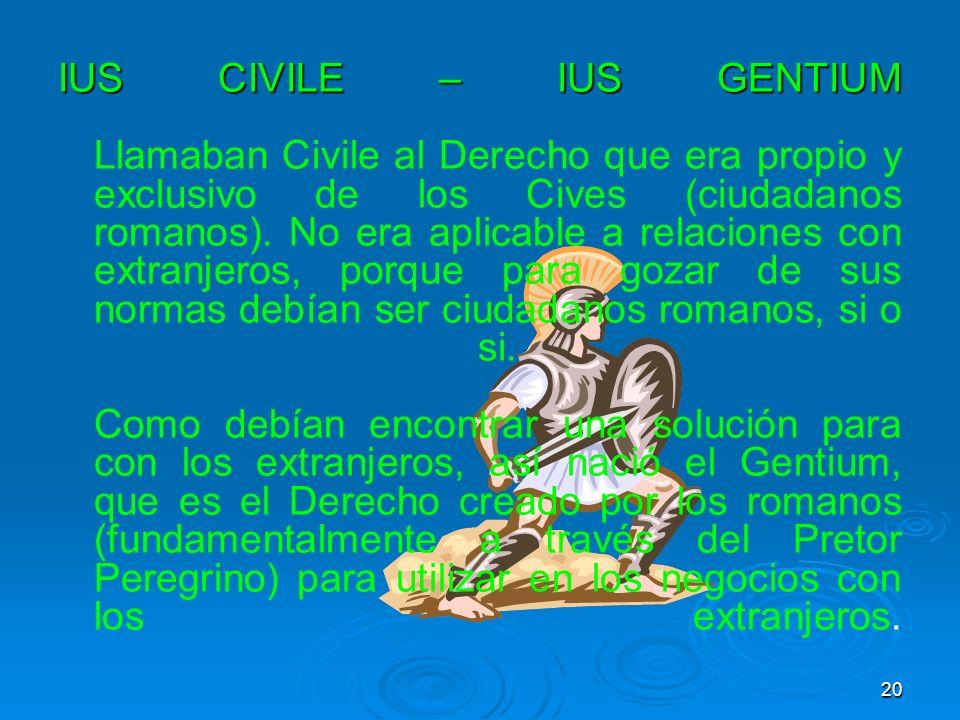 IUS CIVILE – IUS GENTIUM IUS CIVILE – IUS GENTIUM Llamaban Civile al Derecho que era propio y exclusivo de los Cives (ciudadanos romanos). No era apli