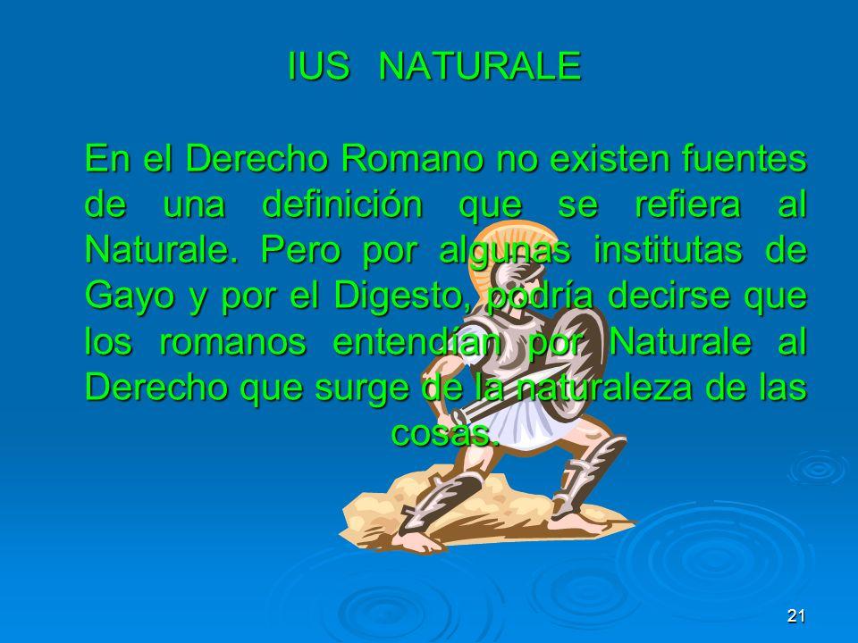 IUSNATURALE En el Derecho Romano no existen fuentes de una definición que se refiera al Naturale. Pero por algunas institutas de Gayo y por el Digesto