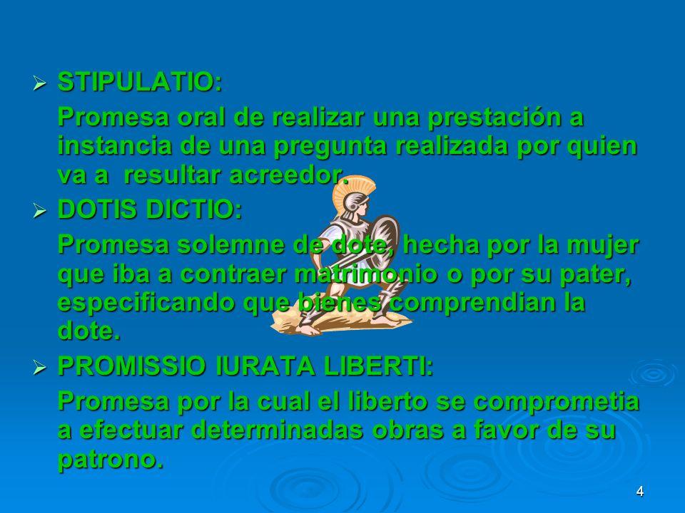 STIPULATIO: STIPULATIO: Promesa oral de realizar una prestación a instancia de una pregunta realizada por quien va a resultar acreedor. DOTIS DICTIO: