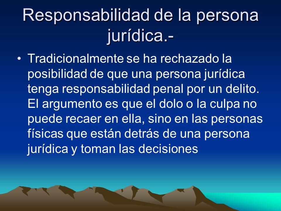 Responsabilidad de la persona jurídica.- Tradicionalmente se ha rechazado la posibilidad de que una persona jurídica tenga responsabilidad penal por u