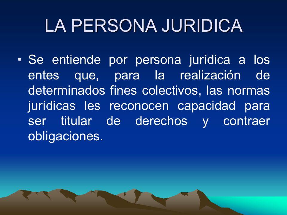 LA PERSONA JURIDICA Se entiende por persona jurídica a los entes que, para la realización de determinados fines colectivos, las normas jurídicas les r