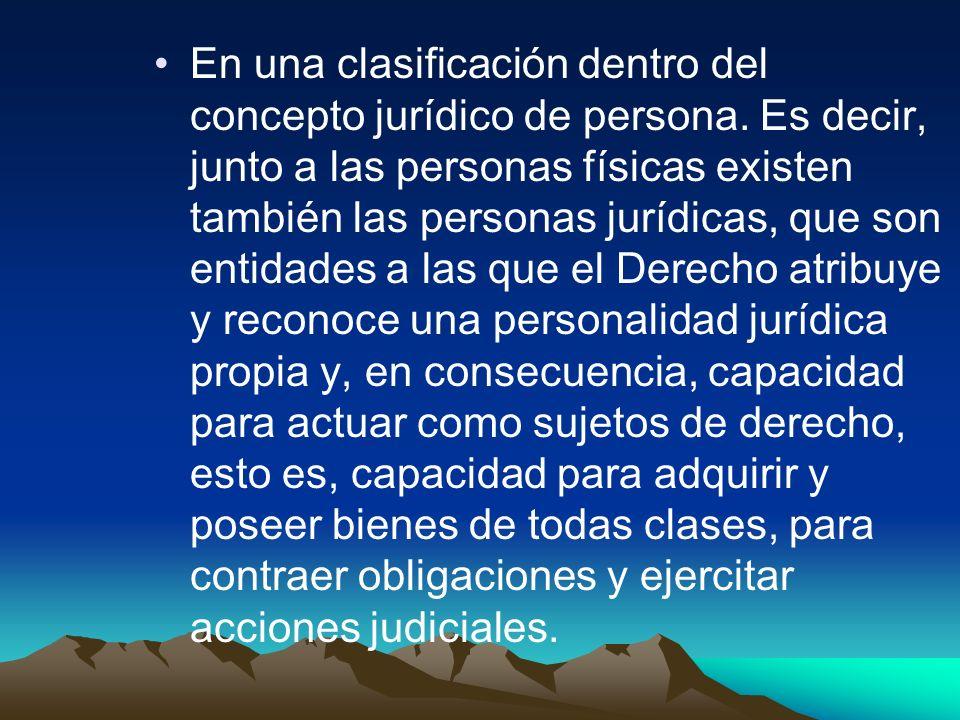 En una clasificación dentro del concepto jurídico de persona. Es decir, junto a las personas físicas existen también las personas jurídicas, que son e
