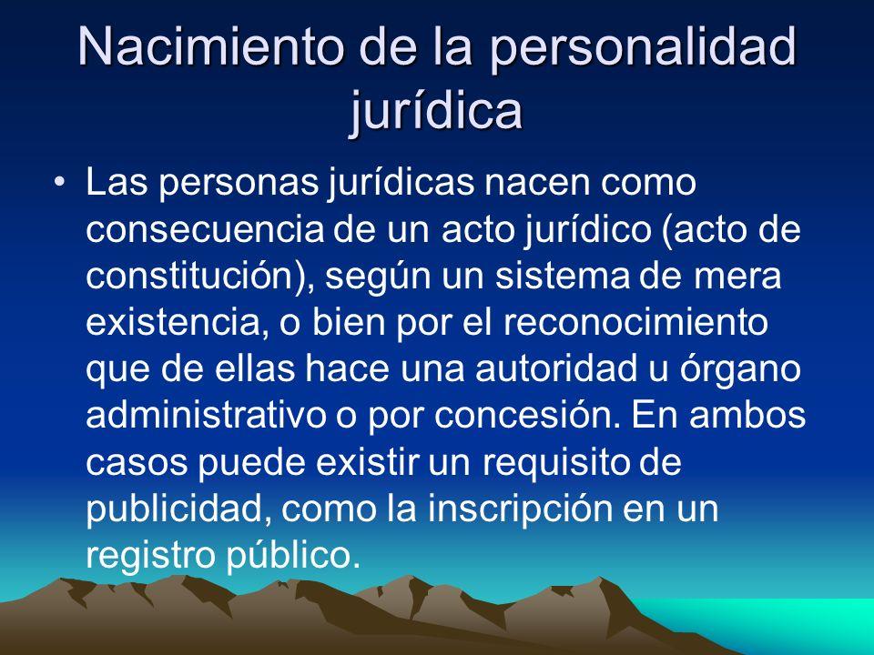 Nacimiento de la personalidad jurídica Las personas jurídicas nacen como consecuencia de un acto jurídico (acto de constitución), según un sistema de