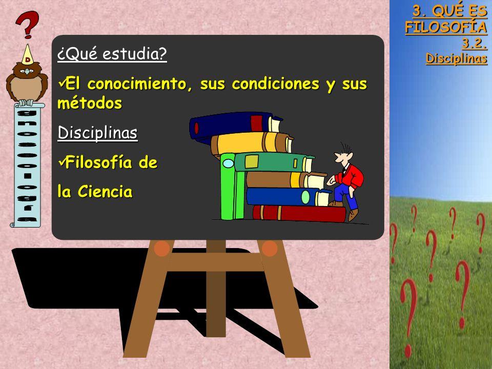3. QUÉ ES FILOSOFÍA 3.2.Disciplinas ¿Qué estudia? El conocimiento, sus condiciones y sus métodos El conocimiento, sus condiciones y sus métodosDiscipl