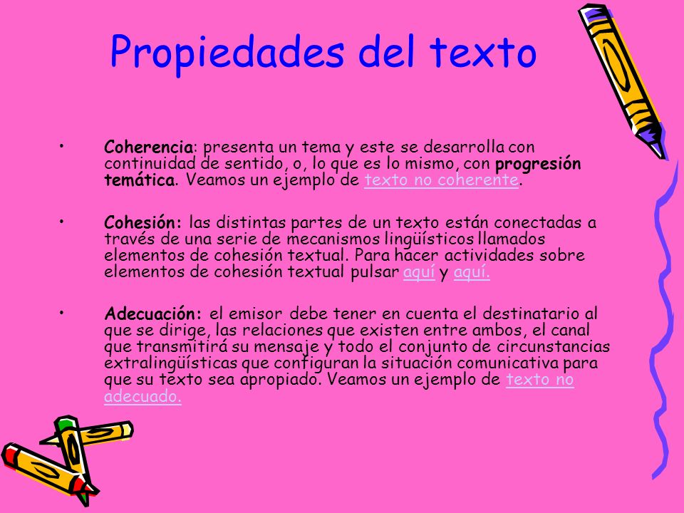 Propiedades del texto Coherencia: presenta un tema y este se desarrolla con continuidad de sentido, o, lo que es lo mismo, con progresión temática.