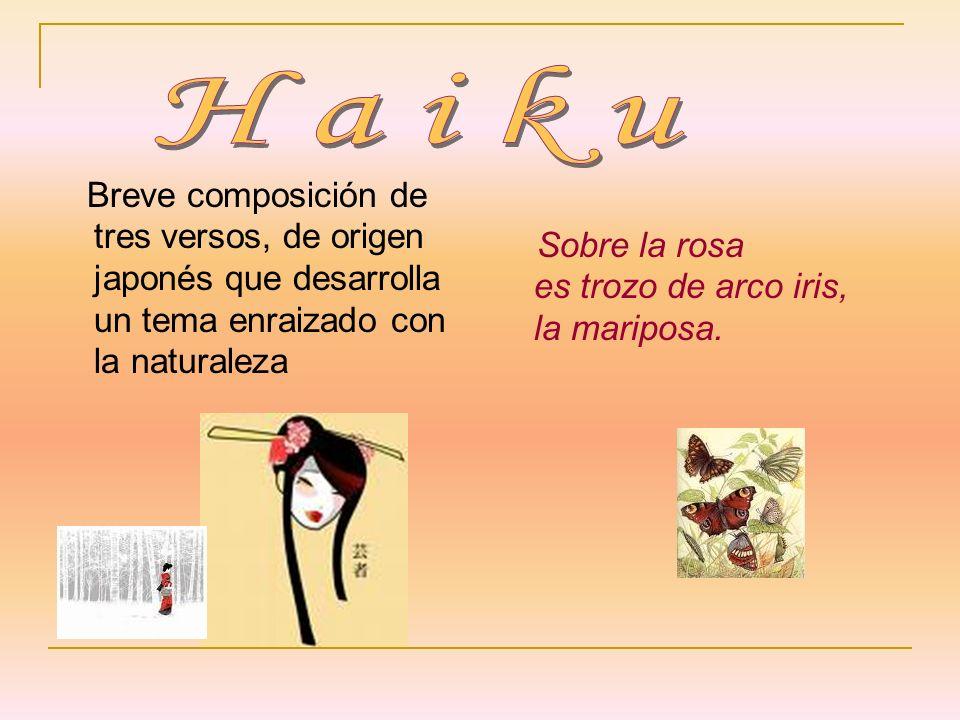 Breve composición de tres versos, de origen japonés que desarrolla un tema enraizado con la naturaleza Sobre la rosa es trozo de arco iris, la maripos