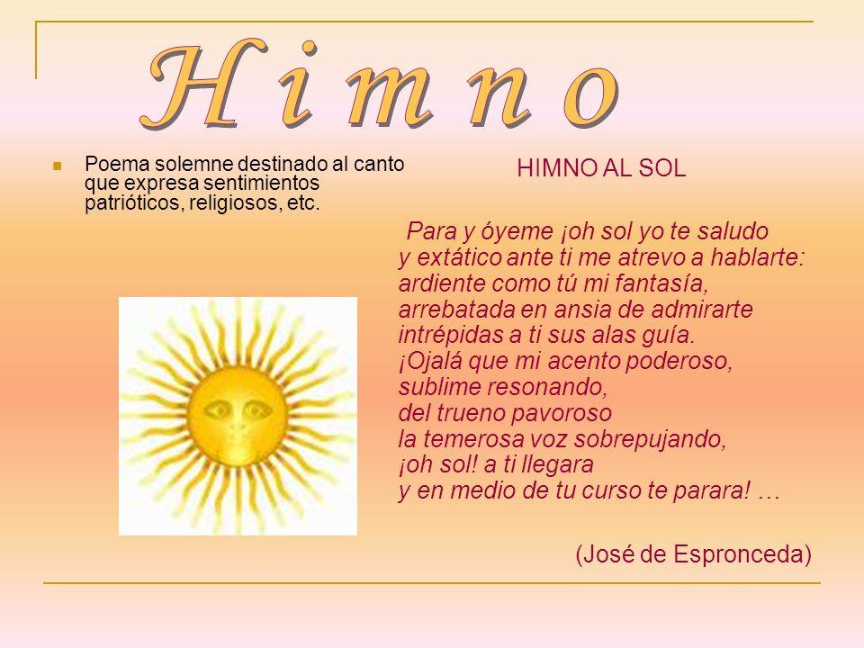 Poema solemne destinado al canto que expresa sentimientos patrióticos, religiosos, etc. HIMNO AL SOL Para y óyeme ¡oh sol yo te saludo y extático ante