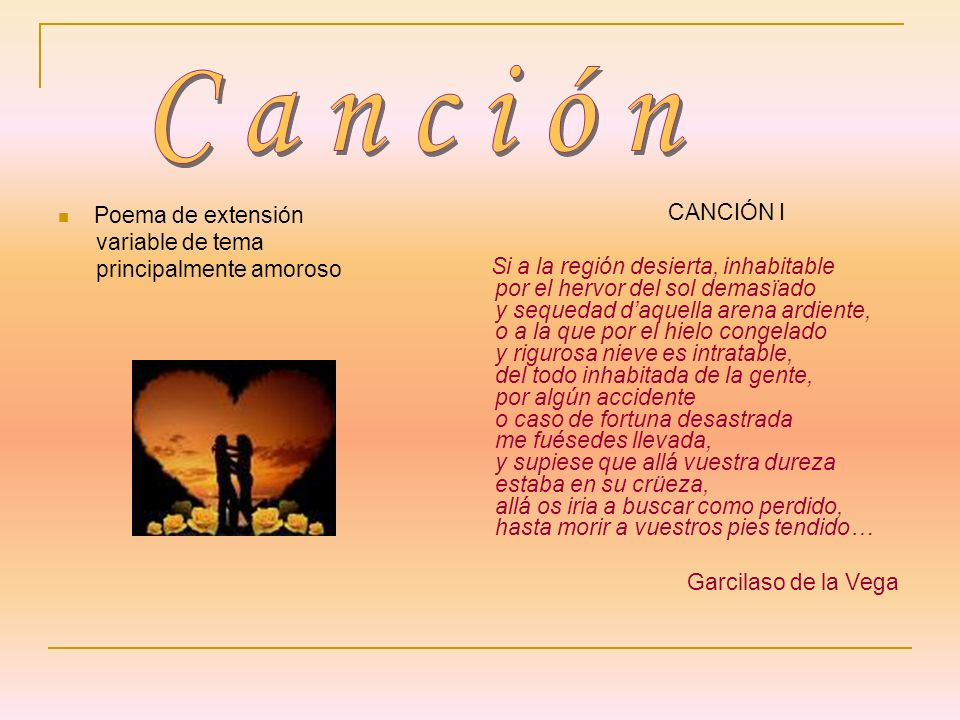 Poema de extensión variable de tema principalmente amoroso CANCIÓN I Si a la región desierta, inhabitable por el hervor del sol demasïado y sequedad d