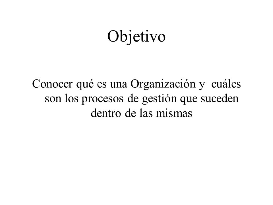 Objetivo Conocer qué es una Organización y cuáles son los procesos de gestión que suceden dentro de las mismas