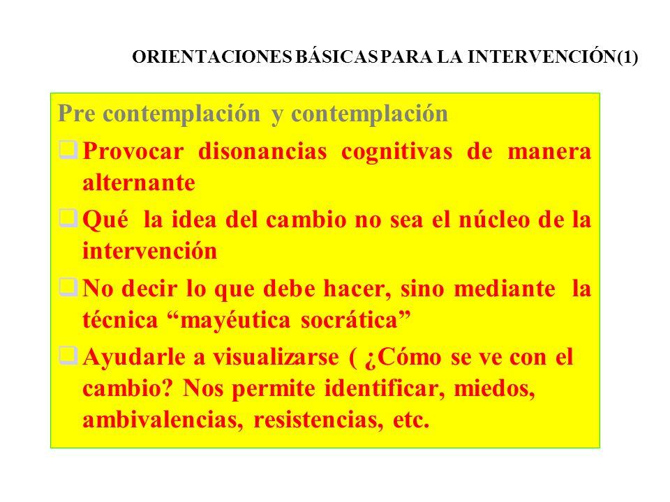 ORIENTACIONES BÁSICAS PARA LA INTERVENCIÓN(1) Pre contemplación y contemplación Provocar disonancias cognitivas de manera alternante Qué la idea del c