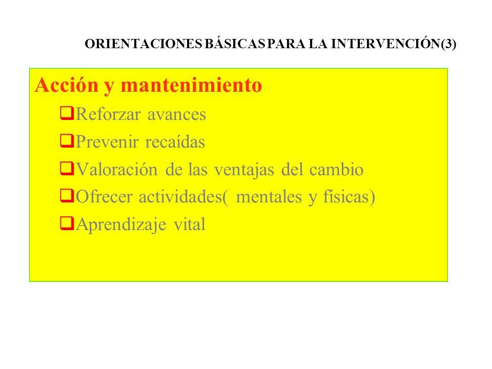 ORIENTACIONES BÁSICAS PARA LA INTERVENCIÓN(3) Acción y mantenimiento Reforzar avances Prevenir recaídas Valoración de las ventajas del cambio Ofrecer
