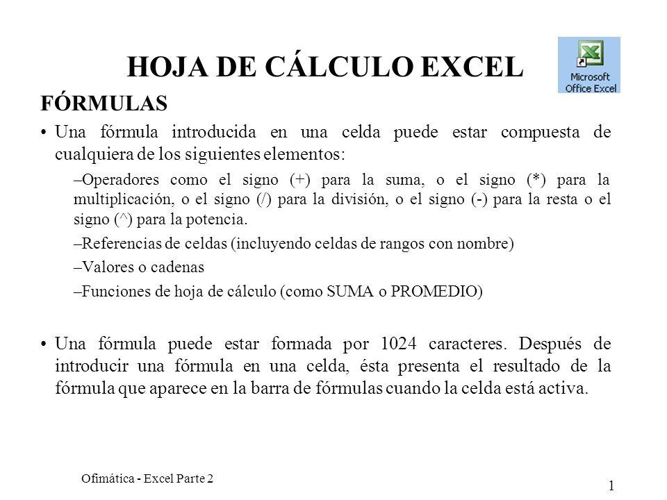 1 Ofimática - Excel Parte 2 HOJA DE CÁLCULO EXCEL FÓRMULAS Una fórmula introducida en una celda puede estar compuesta de cualquiera de los siguientes