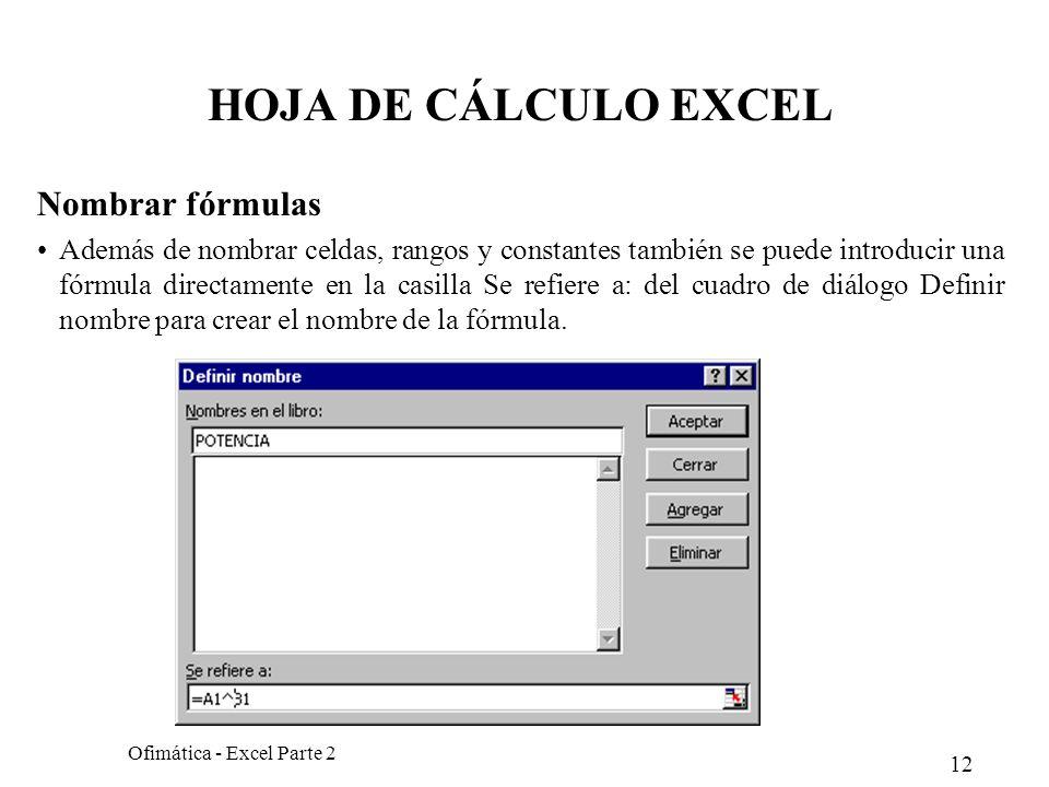 12 Ofimática - Excel Parte 2 HOJA DE CÁLCULO EXCEL Nombrar fórmulas Además de nombrar celdas, rangos y constantes también se puede introducir una fórm