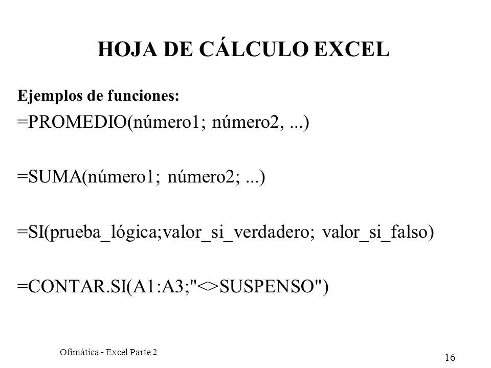 16 Ofimática - Excel Parte 2 HOJA DE CÁLCULO EXCEL Ejemplos de funciones: =PROMEDIO(número1; número2,...) =SUMA(número1; número2;...) =SI(prueba_lógic