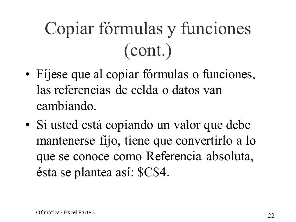22 Copiar fórmulas y funciones (cont.) Fíjese que al copiar fórmulas o funciones, las referencias de celda o datos van cambiando. Si usted está copian