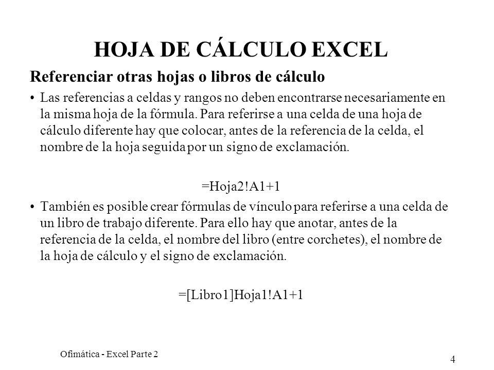 4 Ofimática - Excel Parte 2 HOJA DE CÁLCULO EXCEL Referenciar otras hojas o libros de cálculo Las referencias a celdas y rangos no deben encontrarse n