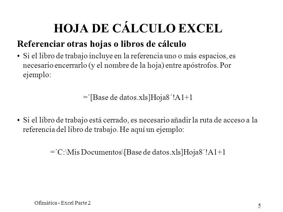 5 Ofimática - Excel Parte 2 HOJA DE CÁLCULO EXCEL Referenciar otras hojas o libros de cálculo Si el libro de trabajo incluye en la referencia uno o má
