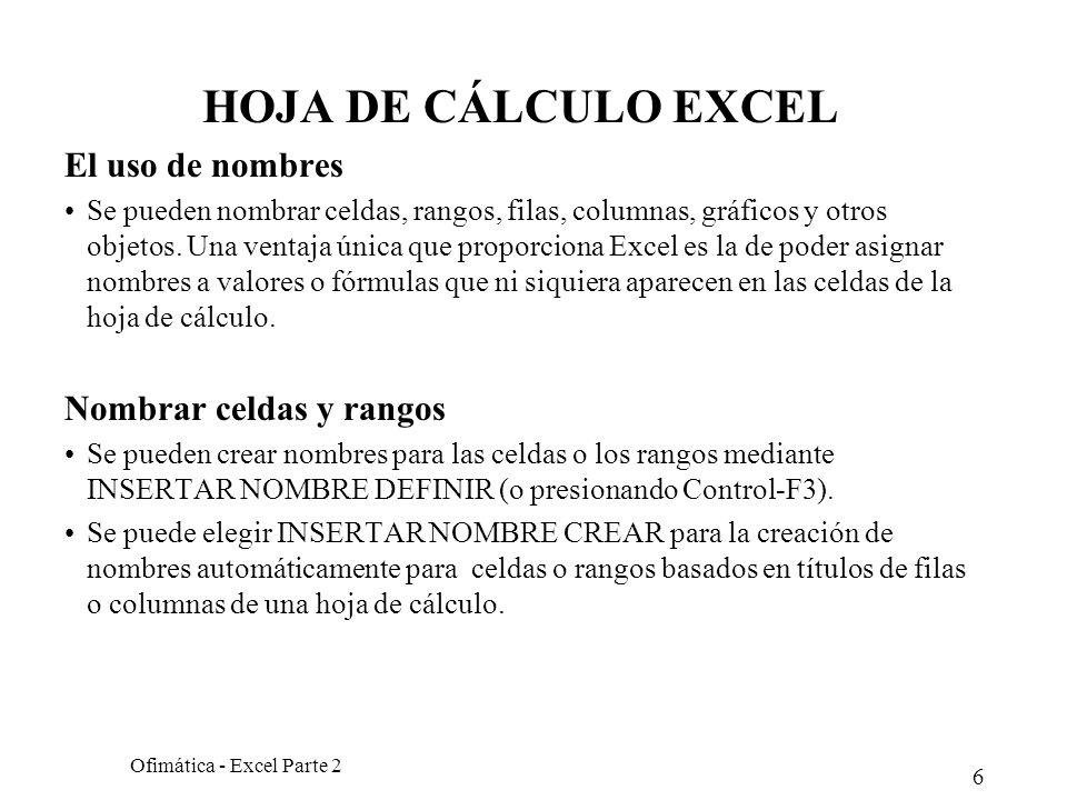 6 Ofimática - Excel Parte 2 HOJA DE CÁLCULO EXCEL El uso de nombres Se pueden nombrar celdas, rangos, filas, columnas, gráficos y otros objetos. Una v