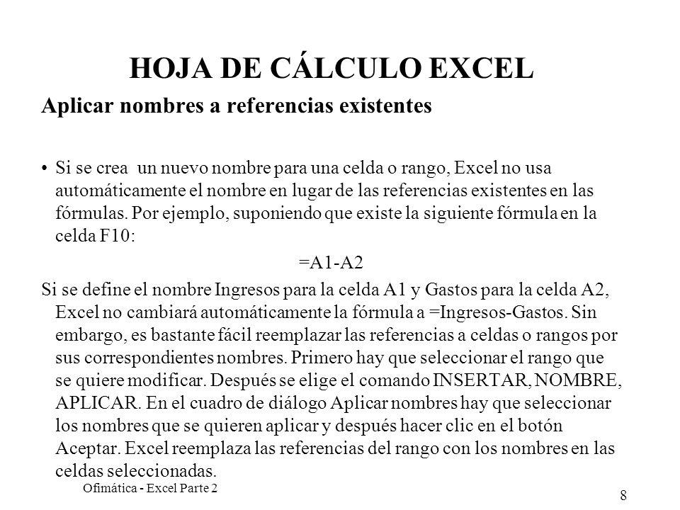 8 Ofimática - Excel Parte 2 HOJA DE CÁLCULO EXCEL Aplicar nombres a referencias existentes Si se crea un nuevo nombre para una celda o rango, Excel no