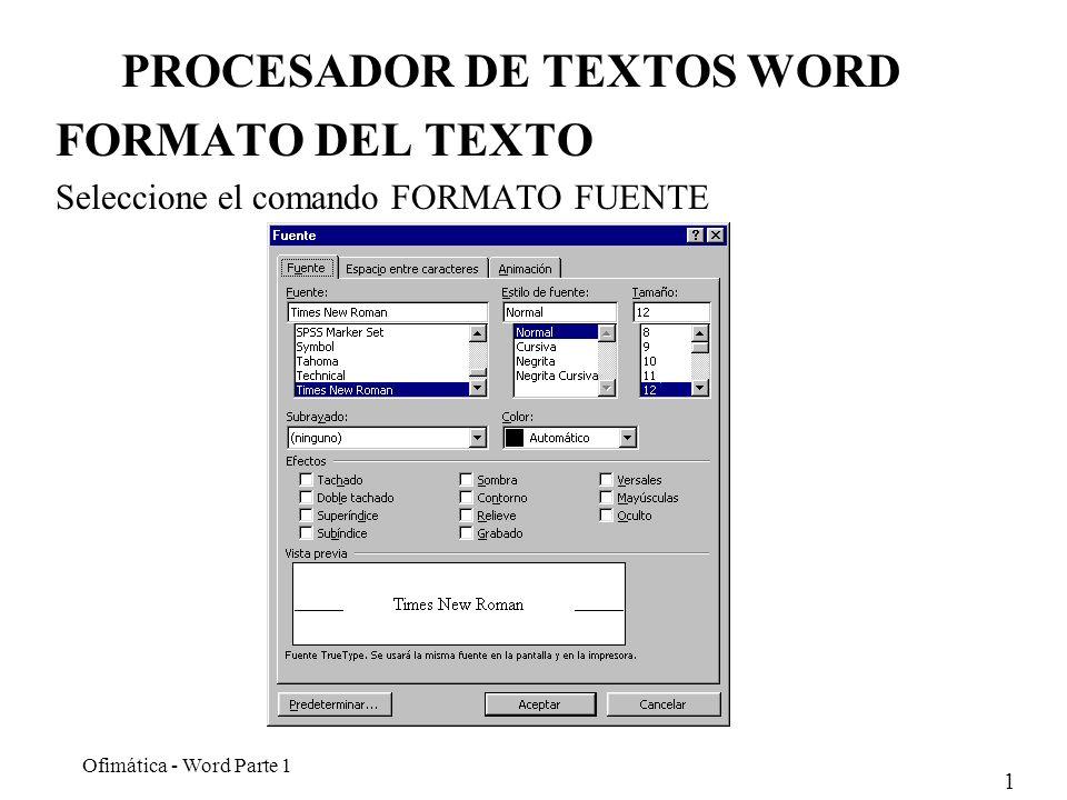 1 Ofimática - Word Parte 1 PROCESADOR DE TEXTOS WORD FORMATO DEL TEXTO Seleccione el comando FORMATO FUENTE