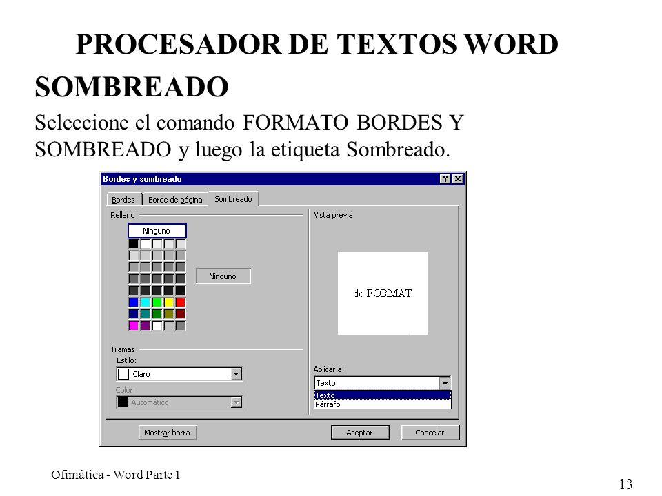 13 Ofimática - Word Parte 1 PROCESADOR DE TEXTOS WORD SOMBREADO Seleccione el comando FORMATO BORDES Y SOMBREADO y luego la etiqueta Sombreado.