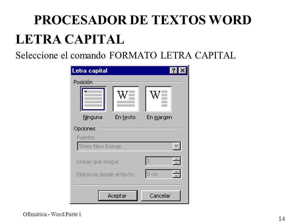 14 Ofimática - Word Parte 1 PROCESADOR DE TEXTOS WORD LETRA CAPITAL Seleccione el comando FORMATO LETRA CAPITAL