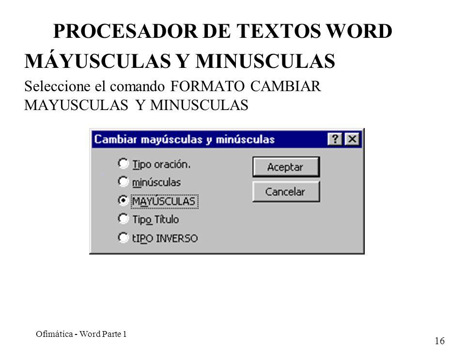 16 Ofimática - Word Parte 1 PROCESADOR DE TEXTOS WORD MÁYUSCULAS Y MINUSCULAS Seleccione el comando FORMATO CAMBIAR MAYUSCULAS Y MINUSCULAS