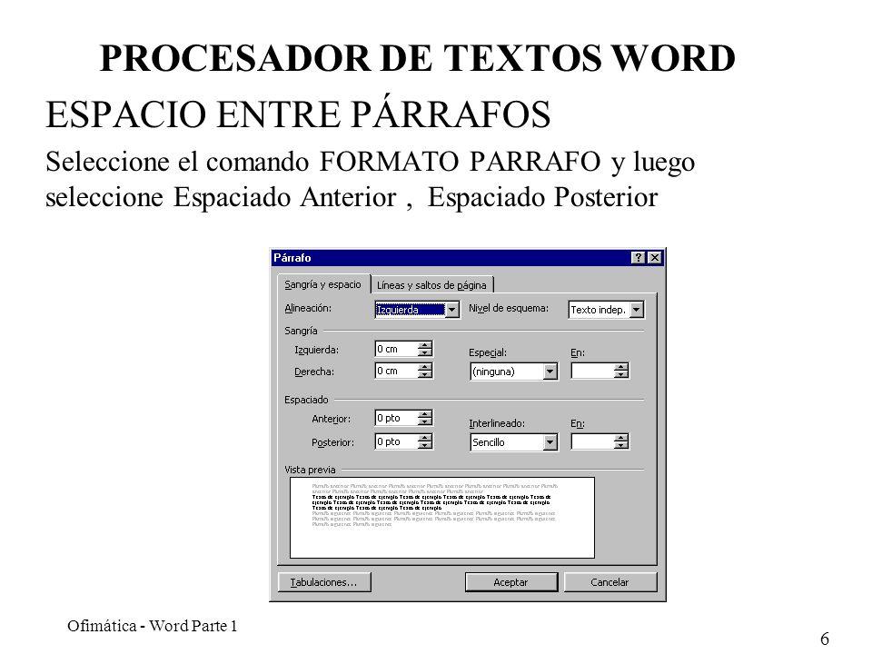 6 Ofimática - Word Parte 1 PROCESADOR DE TEXTOS WORD ESPACIO ENTRE PÁRRAFOS Seleccione el comando FORMATO PARRAFO y luego seleccione Espaciado Anterio