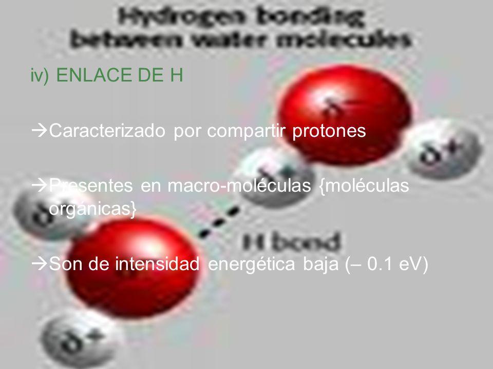 iv) ENLACE DE H Caracterizado por compartir protones Presentes en macro-moléculas {moléculas orgánicas} Son de intensidad energética baja (– 0.1 eV)