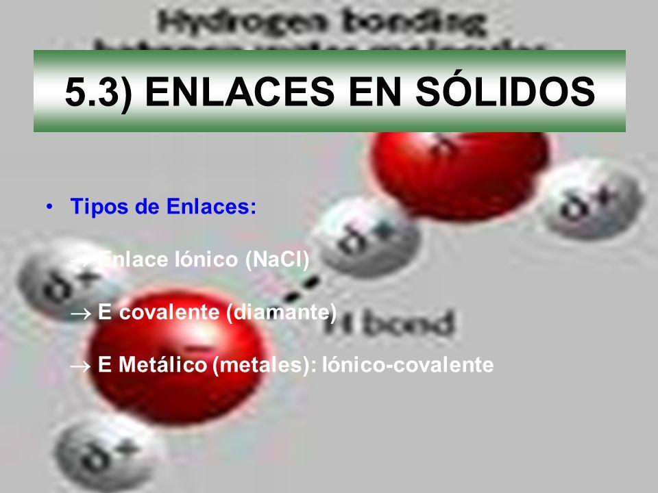 5.3) ENLACES EN SÓLIDOS Tipos de Enlaces: Enlace Iónico (NaCl) E covalente (diamante) E Metálico (metales): Iónico-covalente