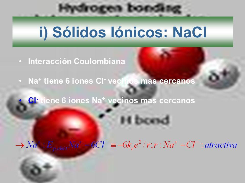 i) Sólidos Iónicos: NaCl Interacción Coulombiana Na + tiene 6 iones Cl - vecinos mas cercanos Cl - tiene 6 iones Na + vecinos mas cercanos