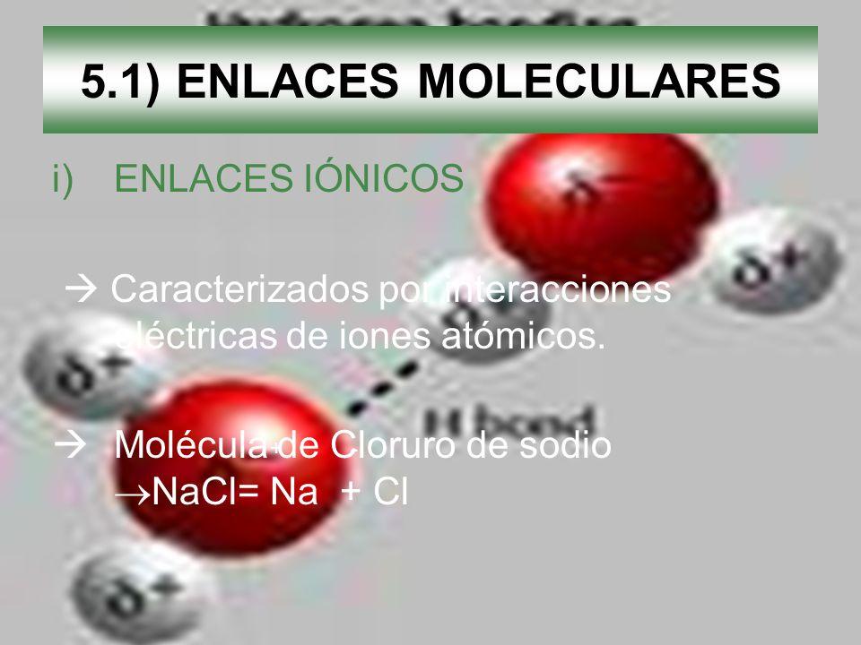 5.1) ENLACES MOLECULARES i)ENLACES IÓNICOS Caracterizados por interacciones eléctricas de iones atómicos. Molécula de Cloruro de sodio NaCl= Na + Cl +