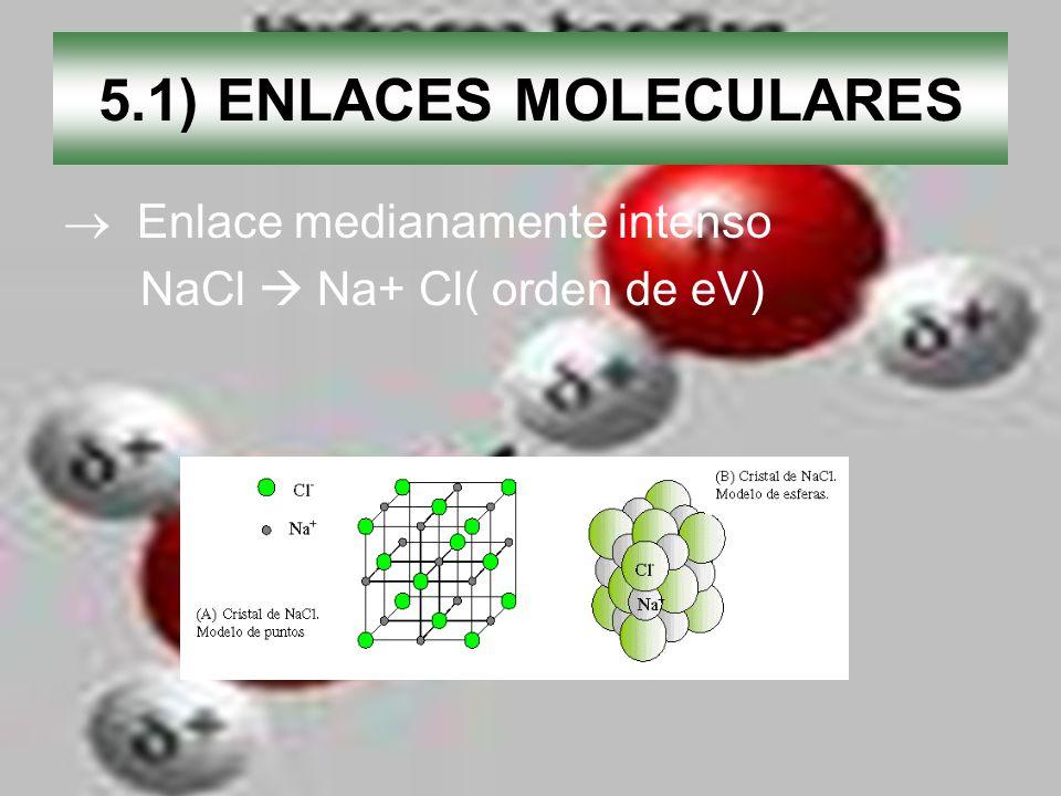 5.1) ENLACES MOLECULARES Enlace medianamente intenso NaCl Na+ Cl( orden de eV) + -