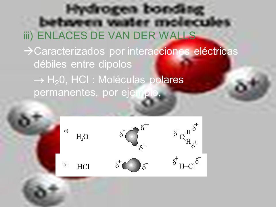 iii) ENLACES DE VAN DER WALLS Caracterizados por interacciones eléctricas débiles entre dipolos H 2 0, HCl : Moléculas polares permanentes, por ejempl
