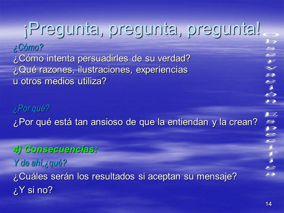 14 ¡Pregunta, pregunta, pregunta! ¿Cómo? ¿Cómo intenta persuadirles de su verdad? ¿Qué razones, ilustraciones, experiencias u otros medios utiliza? ¿P