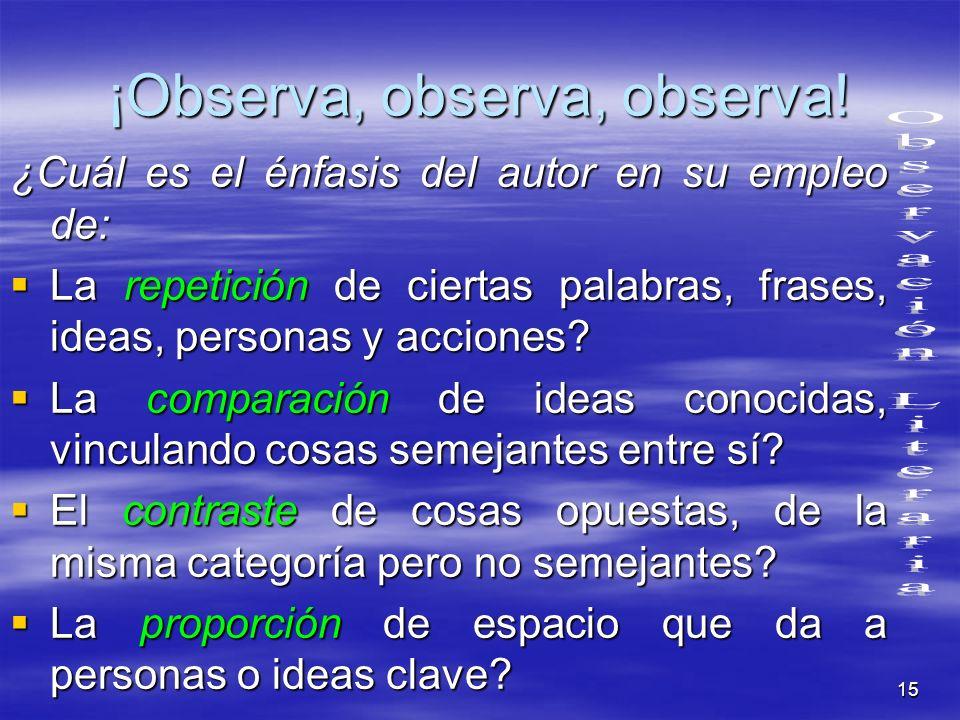 15 ¡Observa, observa, observa! ¿Cuál es el énfasis del autor en su empleo de: La repetición de ciertas palabras, frases, ideas, personas y acciones? L