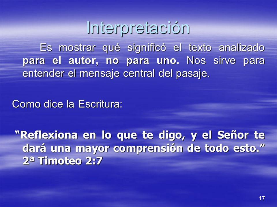 17 Interpretación Es mostrar qué significó el texto analizado para el autor, no para uno. Nos sirve para entender el mensaje central del pasaje. Como