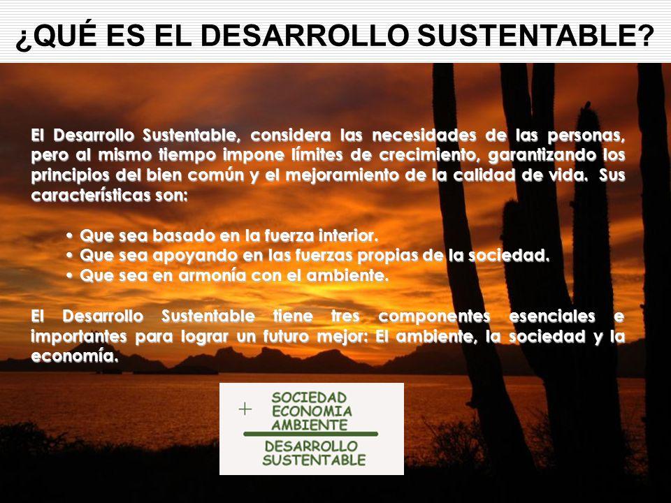 ¿QUÉ ES EL DESARROLLO SUSTENTABLE? El Desarrollo Sustentable, considera las necesidades de las personas, pero al mismo tiempo impone límites de crecim
