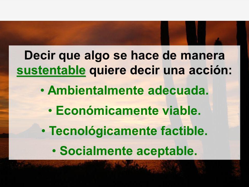 sustentable Decir que algo se hace de manera sustentable quiere decir una acción: Ambientalmente adecuada. Económicamente viable. Tecnológicamente fac