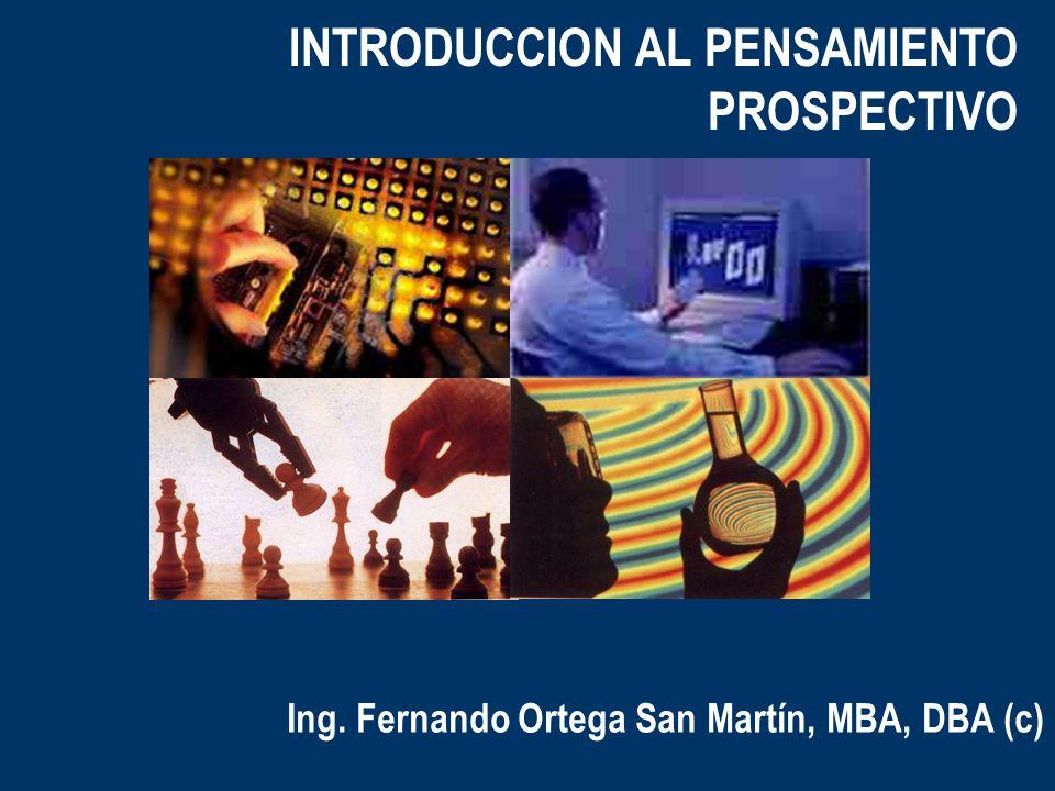 INTRODUCCION AL PENSAMIENTO PROSPECTIVO Ing. Fernando Ortega San Martín, MBA, DBA (c)