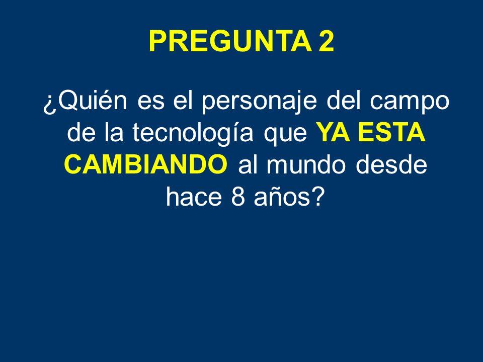 PREGUNTA 2 ¿Quién es el personaje del campo de la tecnología que YA ESTA CAMBIANDO al mundo desde hace 8 años?